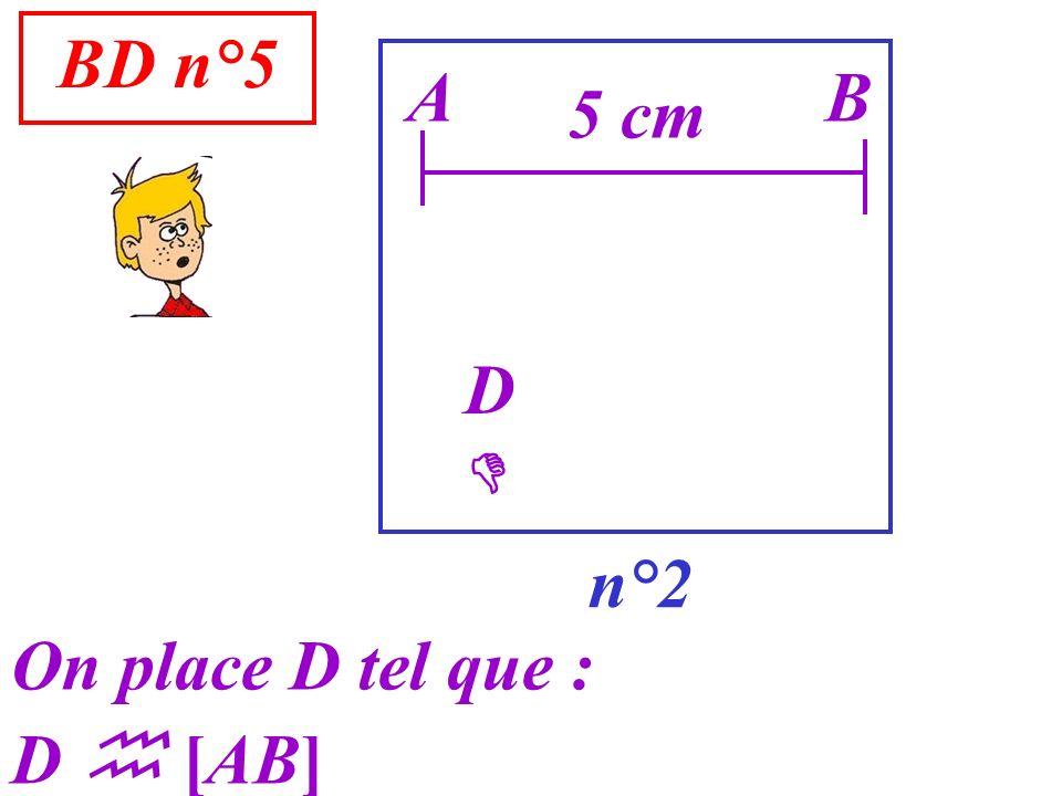 BD n°5 A B 5 cm D  n°2 On place D tel que : D  [AB]